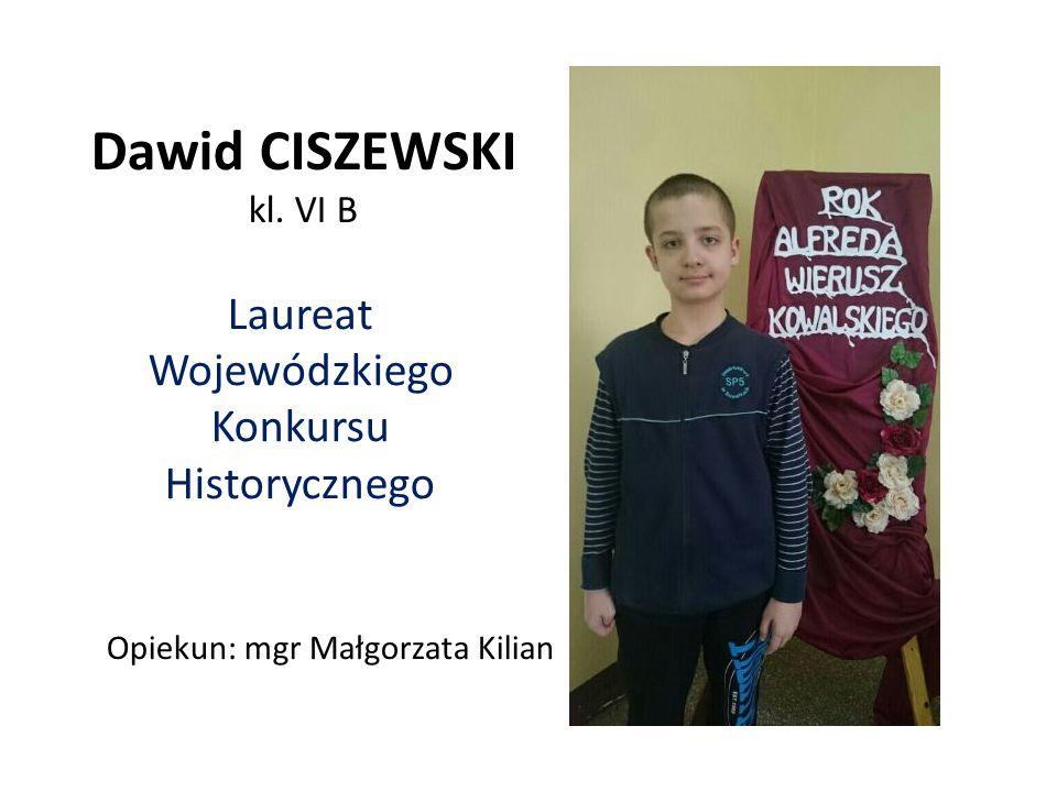 Dawid CISZEWSKI kl. VI B Laureat Wojewódzkiego Konkursu Historycznego Opiekun: mgr Małgorzata Kilian