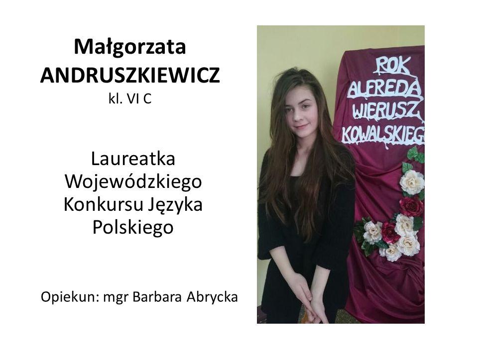 Małgorzata ANDRUSZKIEWICZ kl. VI C Laureatka Wojewódzkiego Konkursu Języka Polskiego Opiekun: mgr Barbara Abrycka