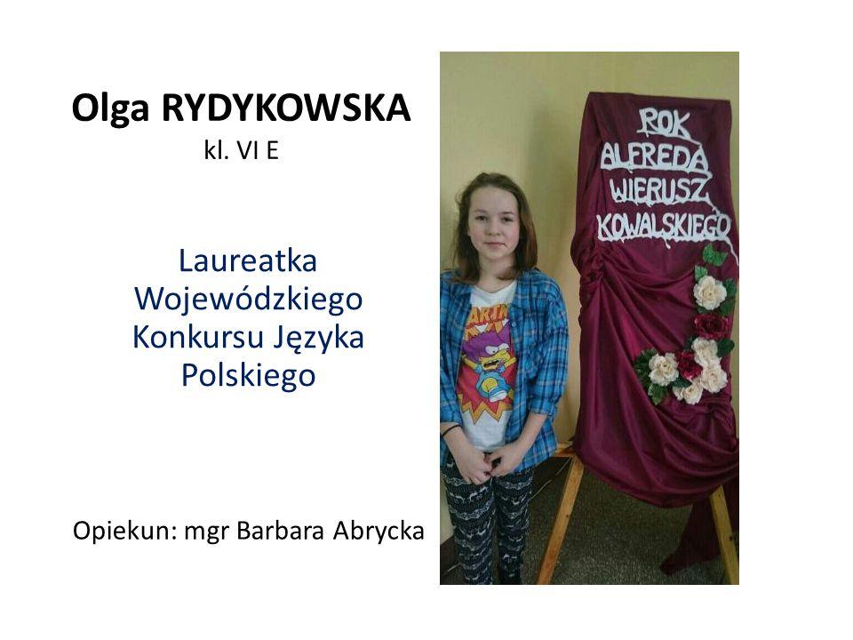 Olga RYDYKOWSKA kl. VI E Laureatka Wojewódzkiego Konkursu Języka Polskiego Opiekun: mgr Barbara Abrycka