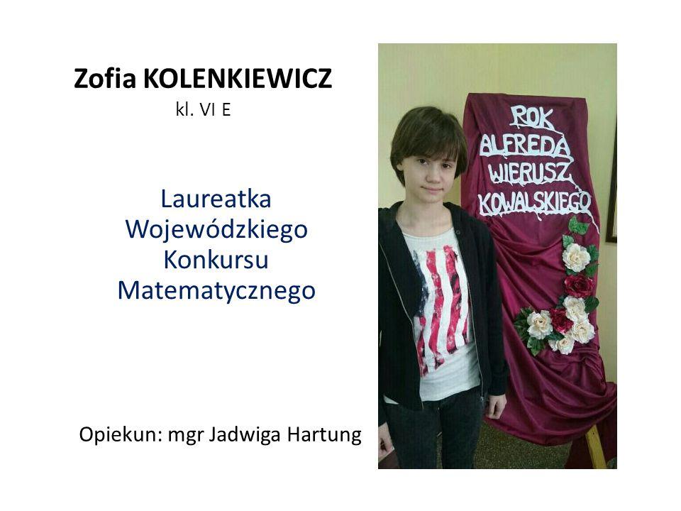 Zofia KOLENKIEWICZ kl. VI E Laureatka Wojewódzkiego Konkursu Matematycznego Opiekun: mgr Jadwiga Hartung