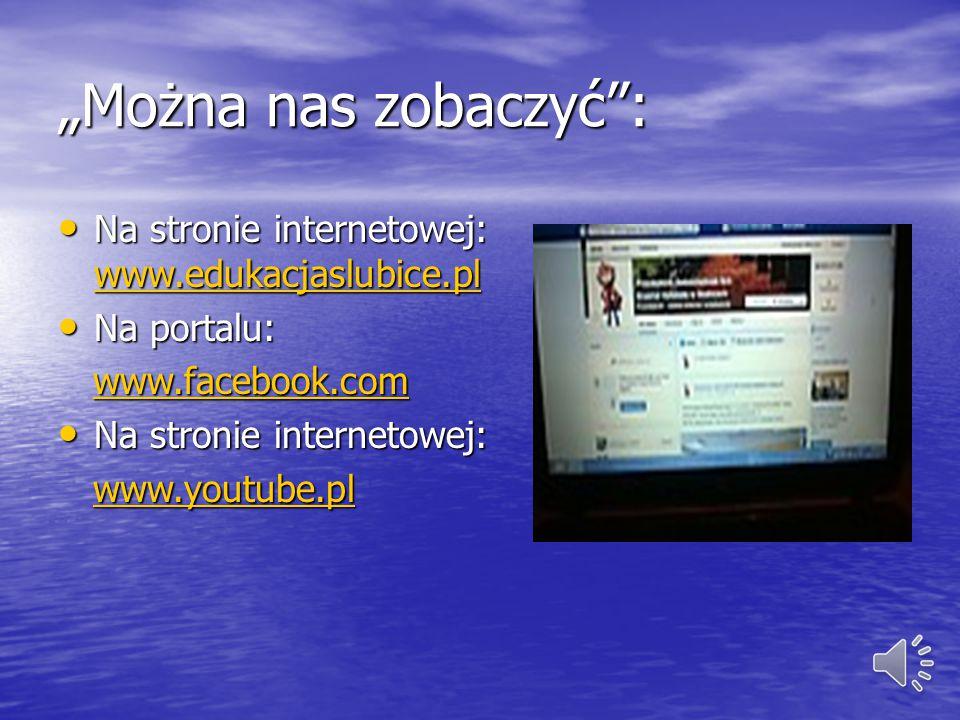 """""""Można nas zobaczyć : Na stronie internetowej: www.edukacjaslubice.pl Na stronie internetowej: www.edukacjaslubice.pl www.edukacjaslubice.pl Na portalu: Na portalu: www.facebook.com www.facebook.comwww.facebook.com Na stronie internetowej: Na stronie internetowej: www.youtube.pl www.youtube.plwww.youtube.pl"""