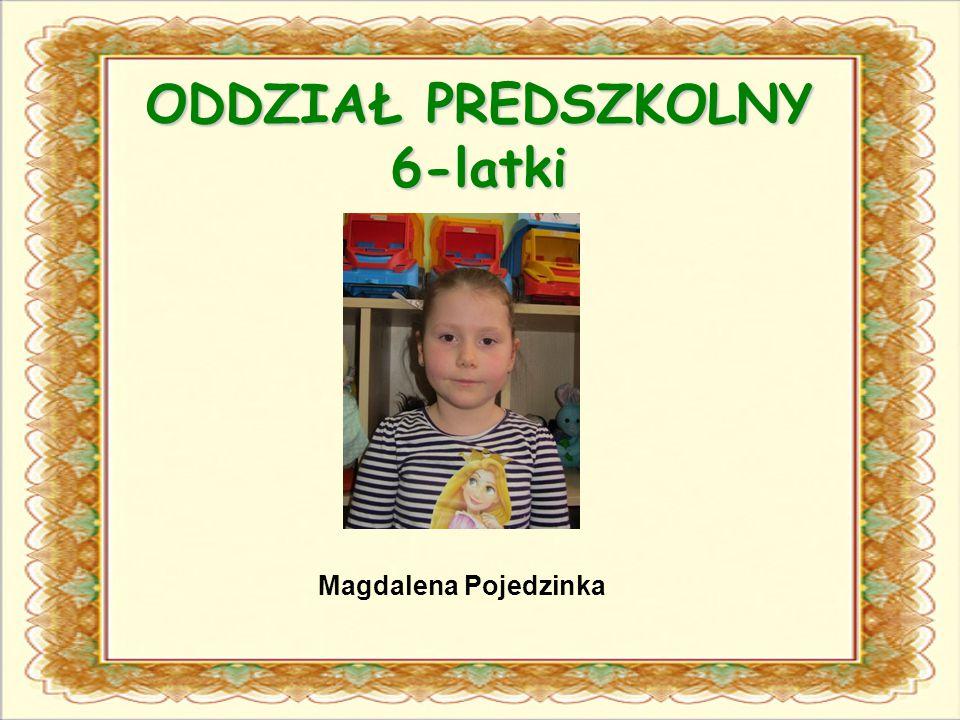 ODDZIAŁ PREDSZKOLNY 6-latki Magdalena Pojedzinka