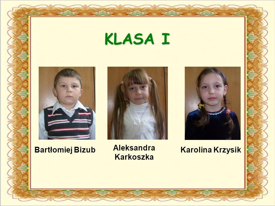 KLASA I Bartłomiej Bizub Aleksandra Karkoszka Karolina Krzysik