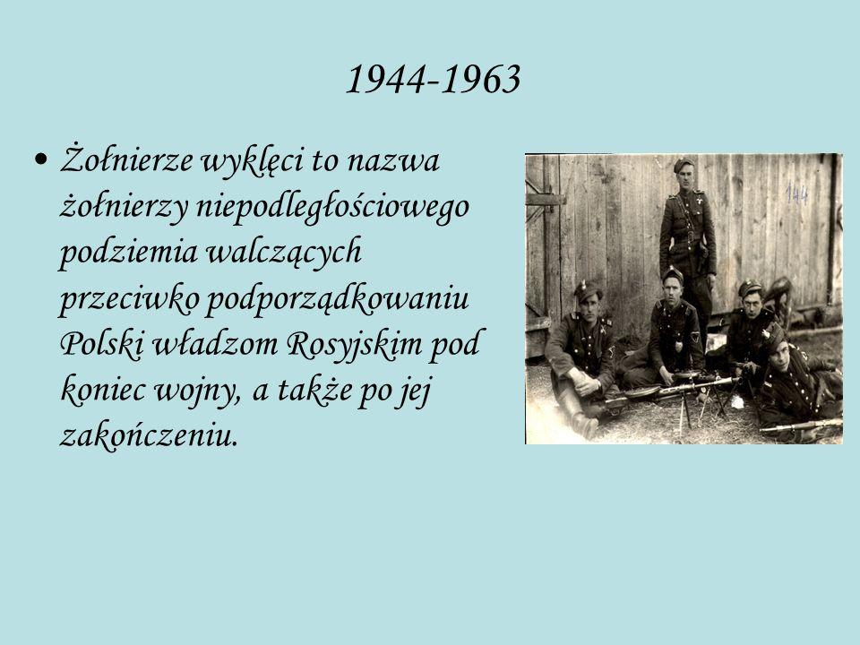 1944-1963 Żołnierze wyklęci to nazwa żołnierzy niepodległościowego podziemia walczących przeciwko podporządkowaniu Polski władzom Rosyjskim pod koniec