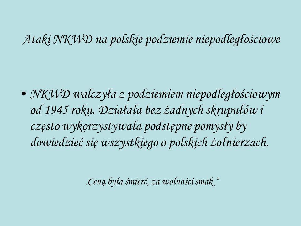 Ataki NKWD na polskie podziemie niepodległościowe NKWD walczyła z podziemiem niepodległościowym od 1945 roku. Działała bez żadnych skrupułów i często