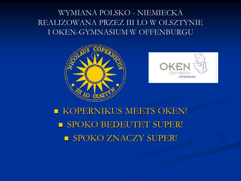 WYMIANA POLSKO - NIEMIECKA REALIZOWANA PRZEZ III LO W OLSZTYNIE I OKEN-GYMNASIUM W OFFENBURGU KOPERNIKUS MEETS OKEN.