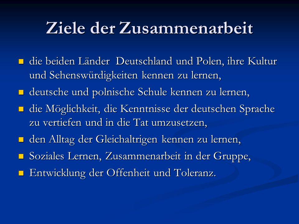 Ziele der Zusammenarbeit die beiden Länder Deutschland und Polen, ihre Kultur und Sehenswürdigkeiten kennen zu lernen, die beiden Länder Deutschland und Polen, ihre Kultur und Sehenswürdigkeiten kennen zu lernen, deutsche und polnische Schule kennen zu lernen, deutsche und polnische Schule kennen zu lernen, die Möglichkeit, die Kenntnisse der deutschen Sprache zu vertiefen und in die Tat umzusetzen, die Möglichkeit, die Kenntnisse der deutschen Sprache zu vertiefen und in die Tat umzusetzen, den Alltag der Gleichaltrigen kennen zu lernen, den Alltag der Gleichaltrigen kennen zu lernen, Soziales Lernen, Zusammenarbeit in der Gruppe, Soziales Lernen, Zusammenarbeit in der Gruppe, Entwicklung der Offenheit und Toleranz.