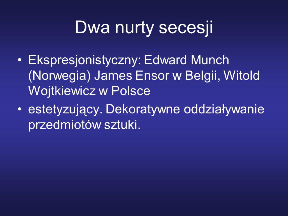 Dwa nurty secesji Ekspresjonistyczny: Edward Munch (Norwegia) James Ensor w Belgii, Witold Wojtkiewicz w Polsce estetyzujący.