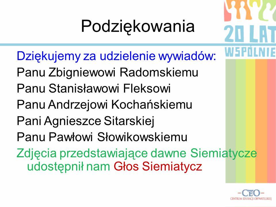 Podziękowania Dziękujemy za udzielenie wywiadów: Panu Zbigniewowi Radomskiemu Panu Stanisławowi Fleksowi Panu Andrzejowi Kochańskiemu Pani Agnieszce Sitarskiej Panu Pawłowi Słowikowskiemu Zdjęcia przedstawiające dawne Siemiatycze udostępnił nam Głos Siemiatycz