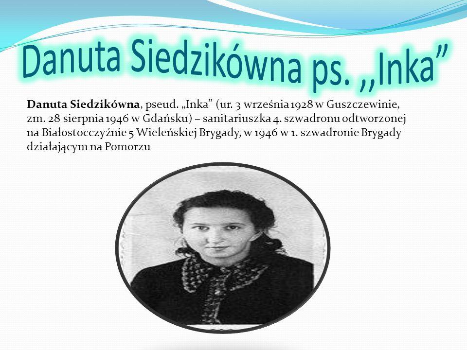 """Danuta Siedzikówna, pseud. """"Inka"""" (ur. 3 września 1928 w Guszczewinie, zm. 28 sierpnia 1946 w Gdańsku) – sanitariuszka 4. szwadronu odtworzonej na Bia"""