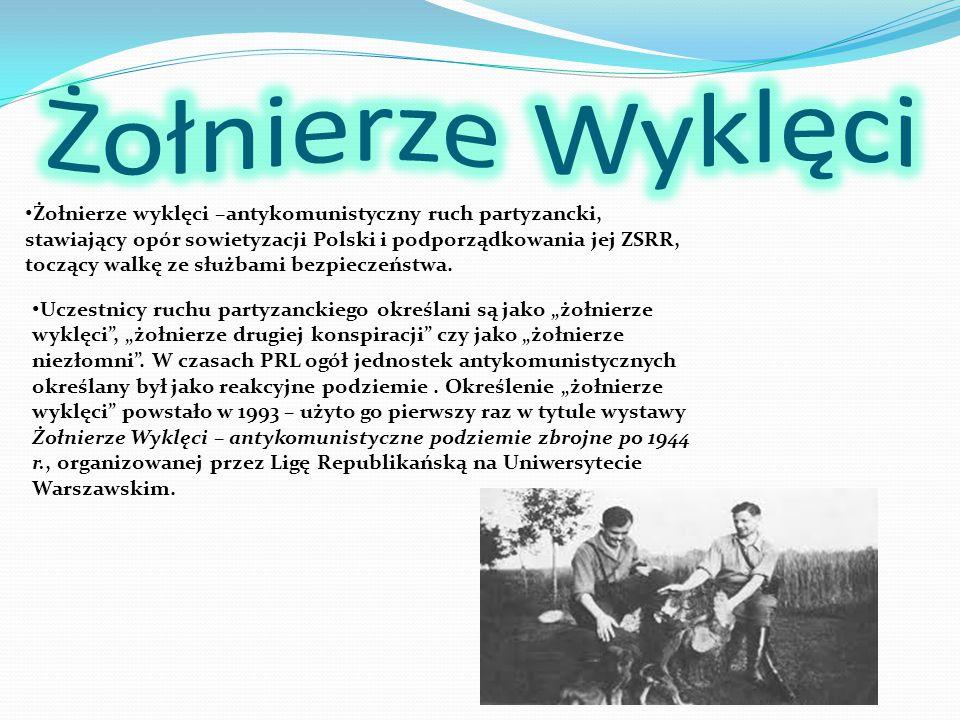 Żołnierze wyklęci –antykomunistyczny ruch partyzancki, stawiający opór sowietyzacji Polski i podporządkowania jej ZSRR, toczący walkę ze służbami bezp