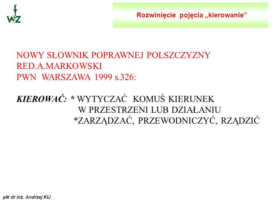 płk dr inż. Andrzej KIJ KIEROWANIE RED J.STONER,CH.WANKEL PWE WARSZAWA 1997 s.23: KIEROWANIE JEST TO PROCES PLANOWANIA, ORGANIZOWANIA, PRZEWODZENIA I