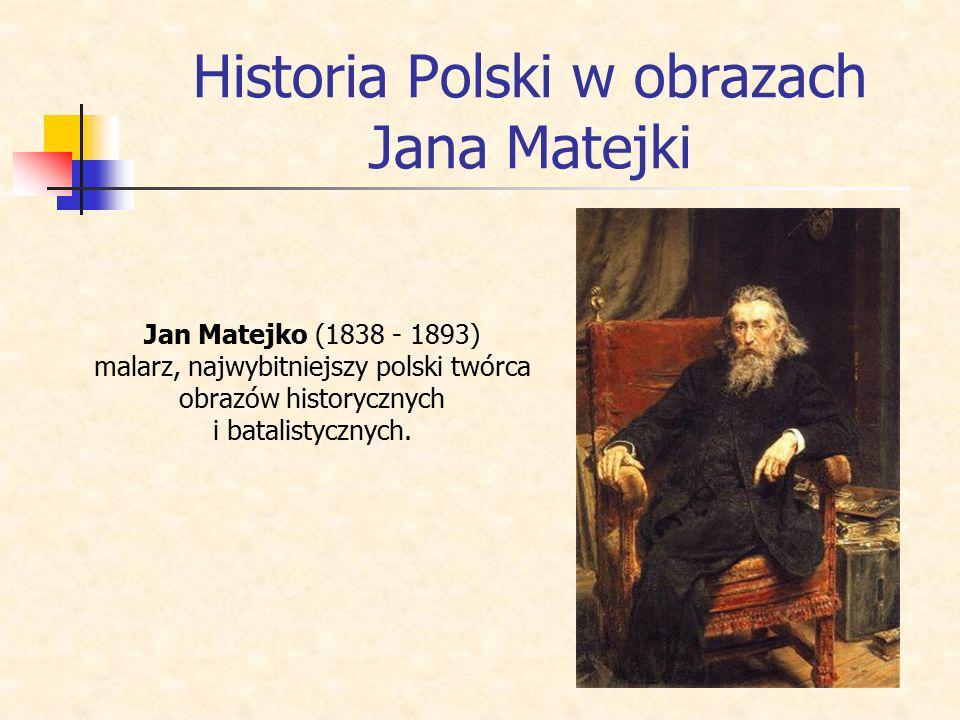 Historia Polski w obrazach Jana Matejki Jan Matejko (1838 - 1893) malarz, najwybitniejszy polski twórca obrazów historycznych i batalistycznych.