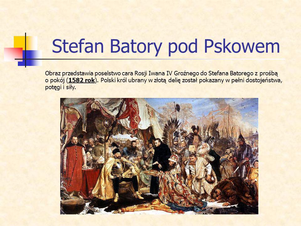 Stefan Batory pod Pskowem Obraz przedstawia poselstwo cara Rosji Iwana IV Groźnego do Stefana Batorego z prośbą o pokój (1582 rok). Polski król ubrany