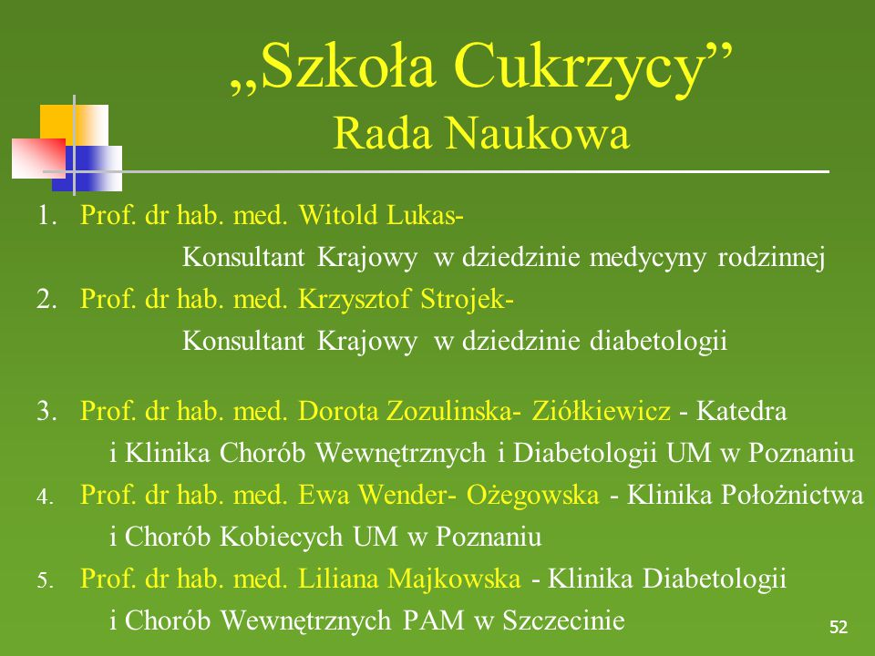 """52 """"Szkoła Cukrzycy"""" Rada Naukowa 1. Prof. dr hab. med. Witold Lukas- Konsultant Krajowy w dziedzinie medycyny rodzinnej 2. Prof. dr hab. med. Krzyszt"""