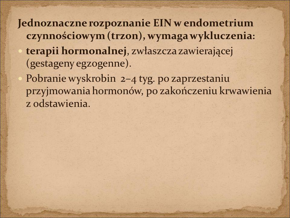 Jednoznaczne rozpoznanie EIN w endometrium czynnościowym (trzon), wymaga wykluczenia : terapii hormonalnej, zwłaszcza zawierającej (gestageny egzogenn
