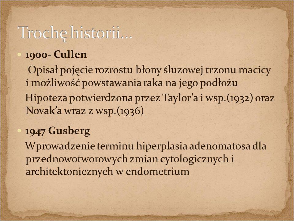 1900- Cullen Opisał pojęcie rozrostu błony śluzowej trzonu macicy i możliwość powstawania raka na jego podłożu Hipoteza potwierdzona przez Taylor'a i