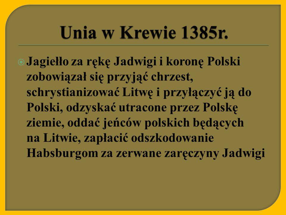  Jagiełło za rękę Jadwigi i koronę Polski zobowiązał się przyjąć chrzest, schrystianizować Litwę i przyłączyć ją do Polski, odzyskać utracone przez P