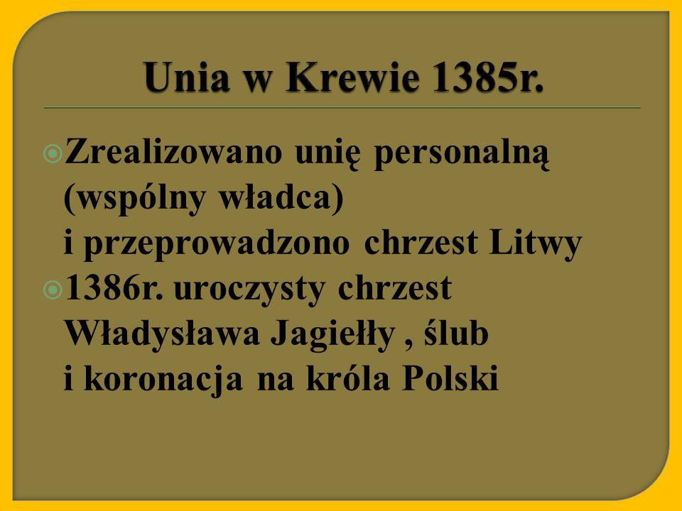  Zrealizowano unię personalną (wspólny władca) i przeprowadzono chrzest Litwy  1386r. uroczysty chrzest Władysława Jagiełły, ślub i koronacja na kró