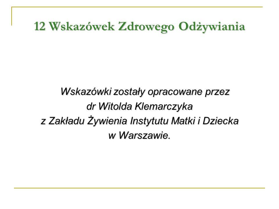 12 Wskazówek Zdrowego Odżywiania Wskazówki zostały opracowane przez dr Witolda Klemarczyka z Zakładu Żywienia Instytutu Matki i Dziecka w Warszawie.