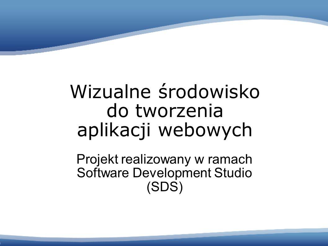 Projekt realizowany w ramach Software Development Studio (SDS) Wizualne środowisko do tworzenia aplikacji webowych