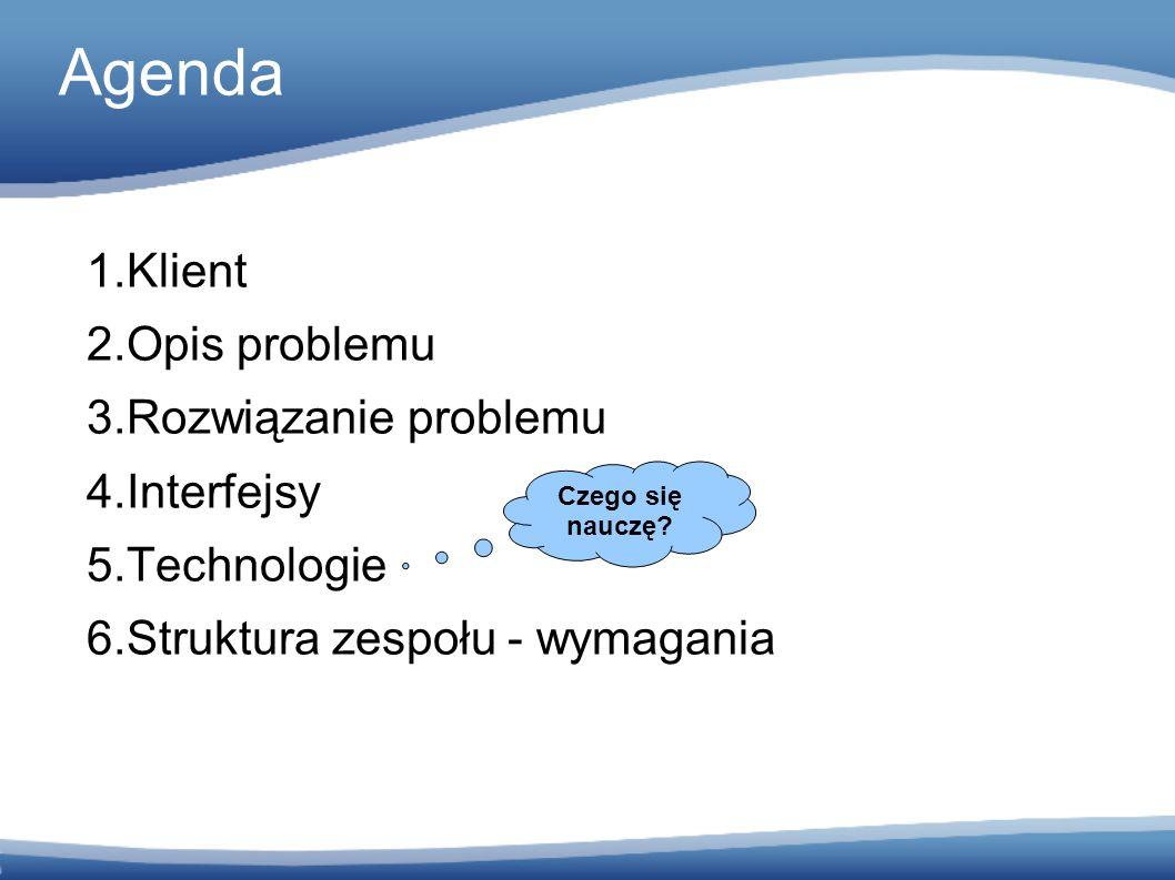 Agenda 1.Klient 2.Opis problemu 3.Rozwiązanie problemu 4.Interfejsy 5.Technologie 6.Struktura zespołu - wymagania Czego się nauczę