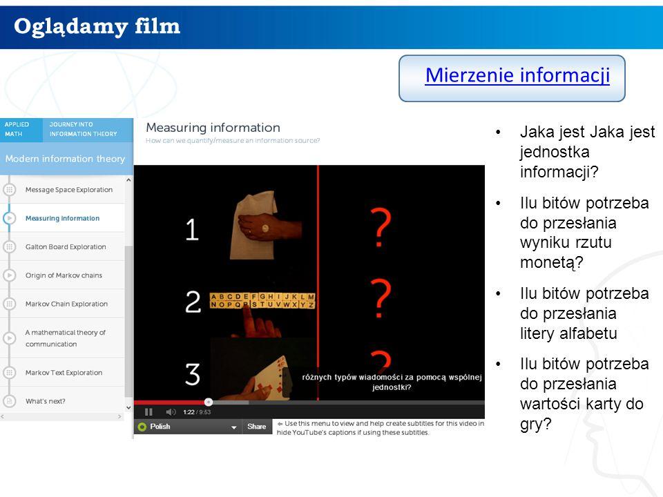 Oglądamy film Mierzenie informacji Jaka jest Jaka jest jednostka informacji? Ilu bitów potrzeba do przesłania wyniku rzutu monetą? Ilu bitów potrzeba