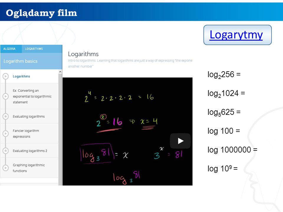 Oglądamy film Logarytmy log 2 256 = log 2 1024 = log 5 625 = log 100 = log 1000000 = log 10 9 =