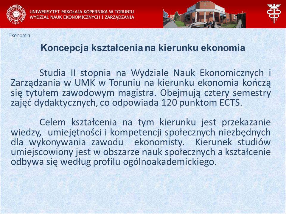 Ekonomia Koncepcja kształcenia na kierunku ekonomia Studia II stopnia na Wydziale Nauk Ekonomicznych i Zarządzania w UMK w Toruniu na kierunku ekonomia kończą się tytułem zawodowym magistra.