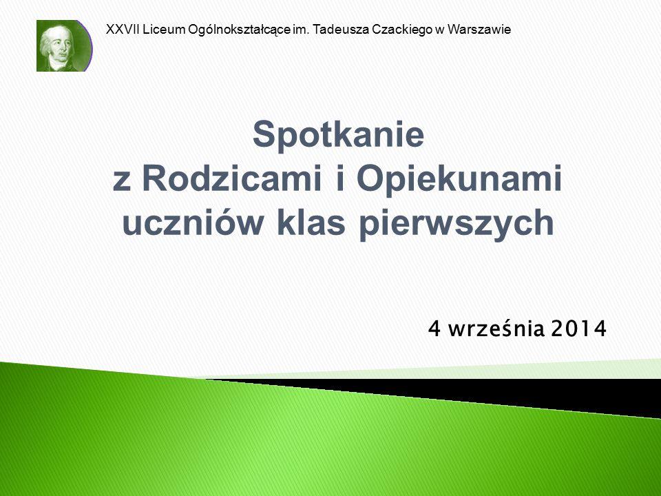 XXVII Liceum Ogólnokształcące im. Tadeusza Czackiego w Warszawie 4 września 2014 Spotkanie z Rodzicami i Opiekunami uczniów klas pierwszych