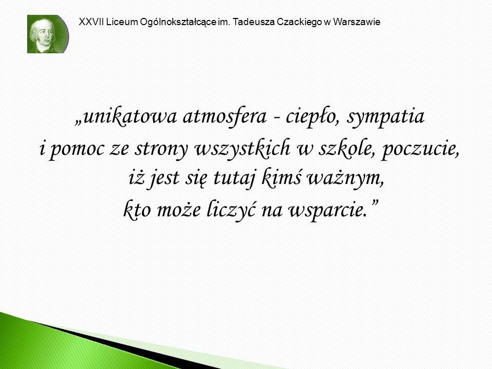 """XXVII Liceum Ogólnokształcące im. Tadeusza Czackiego w Warszawie """"unikatowa atmosfera - ciepło, sympatia i pomoc ze strony wszystkich w szkole, poczuc"""