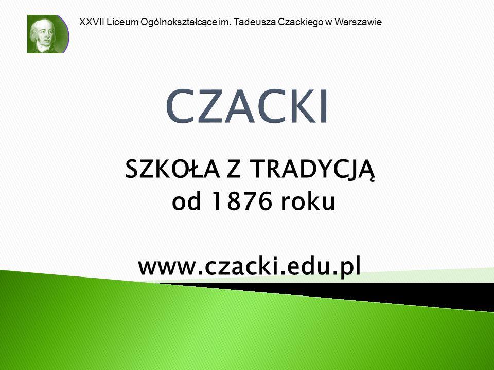 XXVII Liceum Ogólnokształcące im. Tadeusza Czackiego w Warszawie CZACKI SZKOŁA Z TRADYCJĄ od 1876 roku www.czacki.edu.pl