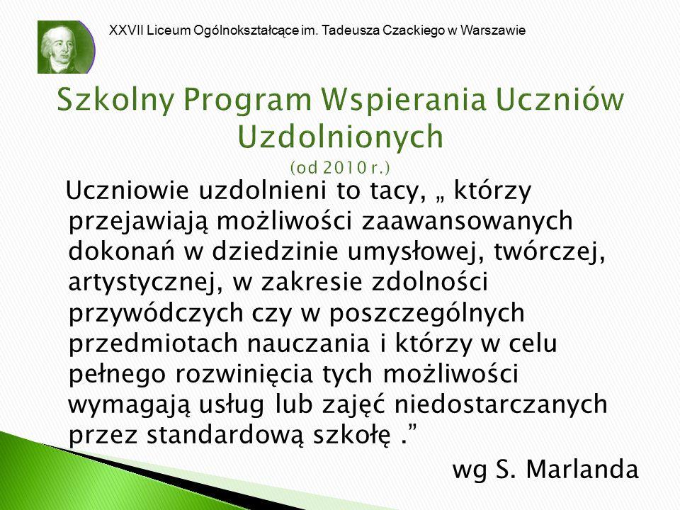 XXVII Liceum Ogólnokształcące im. Tadeusza Czackiego w Warszawie Szkolny Program Wspierania Uczniów Uzdolnionych (od 2010 r.) Uczniowie uzdolnieni to