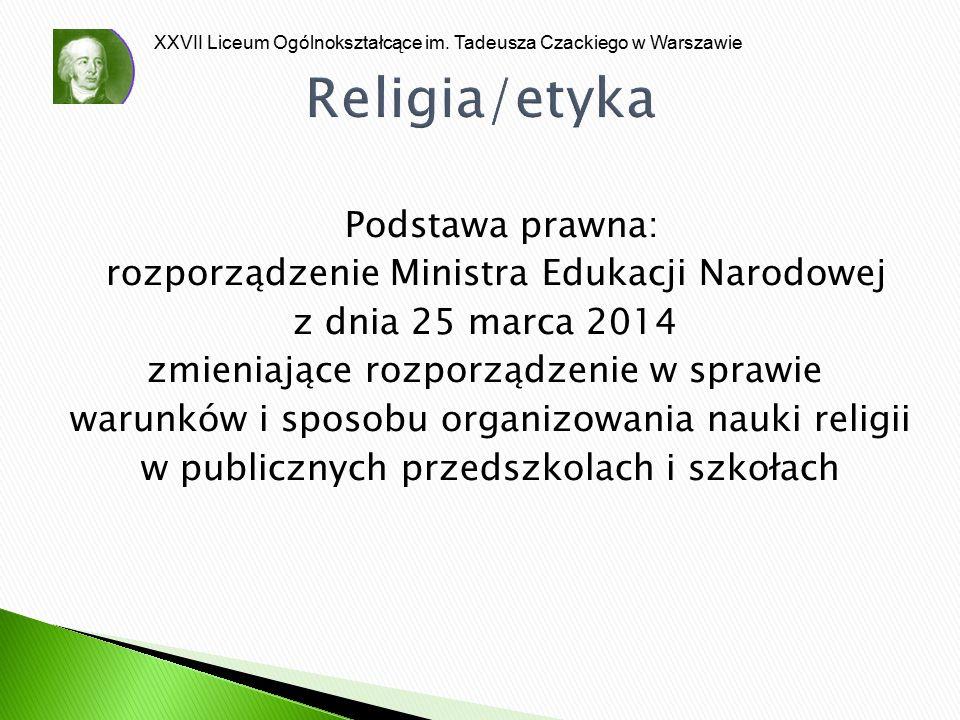 XXVII Liceum Ogólnokształcące im. Tadeusza Czackiego w Warszawie Religia/etyka Podstawa prawna: rozporządzenie Ministra Edukacji Narodowej z dnia 25 m