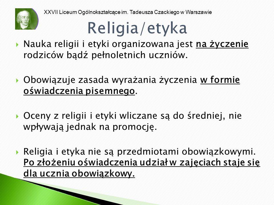 XXVII Liceum Ogólnokształcące im. Tadeusza Czackiego w Warszawie Religia/etyka  Nauka religii i etyki organizowana jest na życzenie rodziców bądź peł