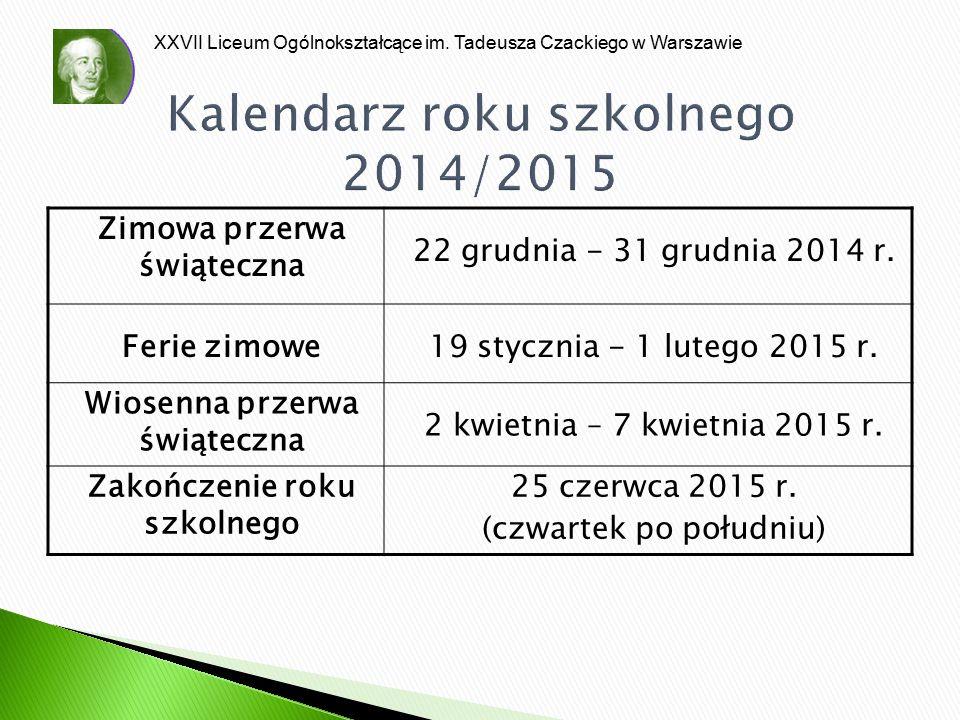 XXVII Liceum Ogólnokształcące im. Tadeusza Czackiego w Warszawie Kalendarz roku szkolnego 2014/2015 Zimowa przerwa świąteczna 22 grudnia - 31 grudnia