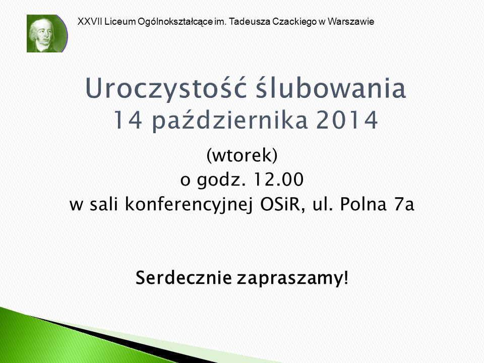 XXVII Liceum Ogólnokształcące im. Tadeusza Czackiego w Warszawie Uroczystość ślubowania 14 października 2014 (wtorek) o godz. 12.00 w sali konferencyj