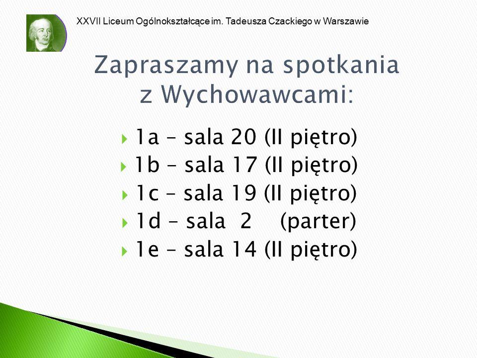 XXVII Liceum Ogólnokształcące im. Tadeusza Czackiego w Warszawie Zapraszamy na spotkania z Wychowawcami:  1a – sala 20 (II piętro)  1b – sala 17 (II