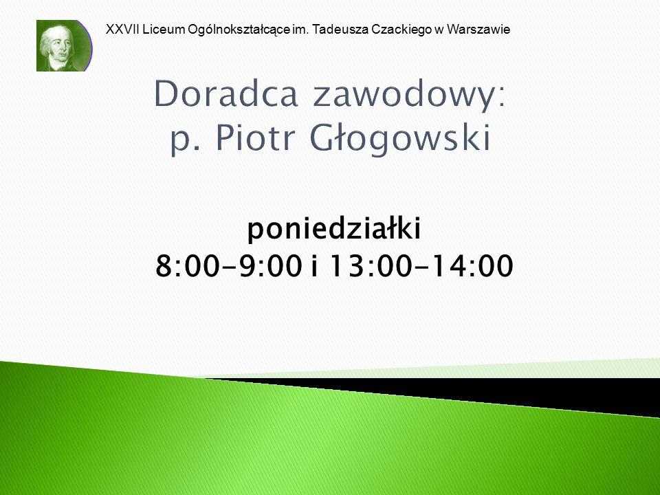 XXVII Liceum Ogólnokształcące im. Tadeusza Czackiego w Warszawie Doradca zawodowy: p. Piotr Głogowski poniedziałki 8:00-9:00 i 13:00-14:00