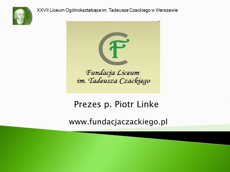 XXVII Liceum Ogólnokształcące im. Tadeusza Czackiego w Warszawie Prezes p. Piotr Linke www.fundacjaczackiego.pl