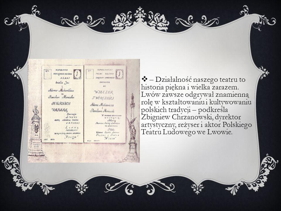  – Działalność naszego teatru to historia piękna i wielka zarazem. Lwów zawsze odgrywał znamienną rolę w kształtowaniu i kultywowaniu polskich tradyc