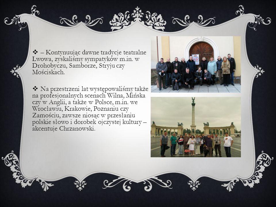 – Kontynuując dawne tradycje teatralne Lwowa, zyskaliśmy sympatyków m.in. w Drohobyczu, Samborze, Stryju czy Mościskach.  Na przestrzeni lat występ