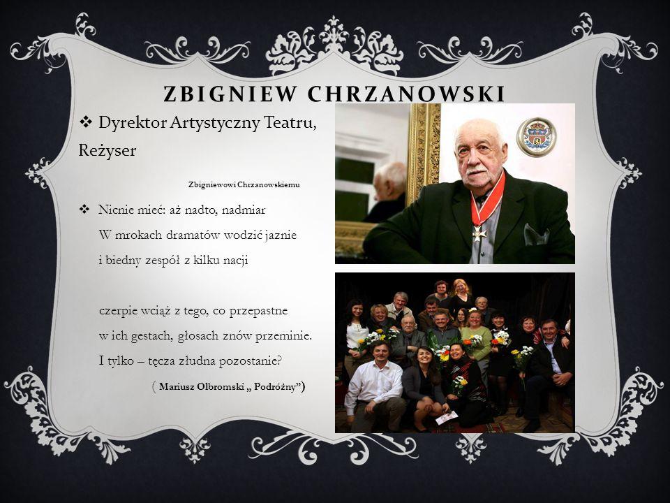 ZBIGNIEW CHRZANOWSKI  Dyrektor Artystyczny Teatru, Reżyser Zbigniewowi Chrzanowskiemu  Nicnie mieć: aż nadto, nadmiar W mrokach dramatów wodzić jazn