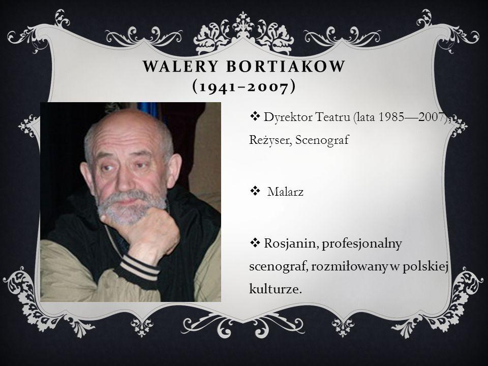 WALERY BORTIAKOW (1941–2007)  Dyrektor Teatru (lata 1985—2007), Reżyser, Scenograf  Malarz  Rosjanin, profesjonalny scenograf, rozmiłowany w polski