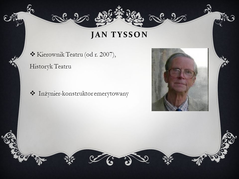 JAN TYSSON  Kierownik Teatru (od r. 2007), Historyk Teatru  Inżynier-konstruktor emerytowany