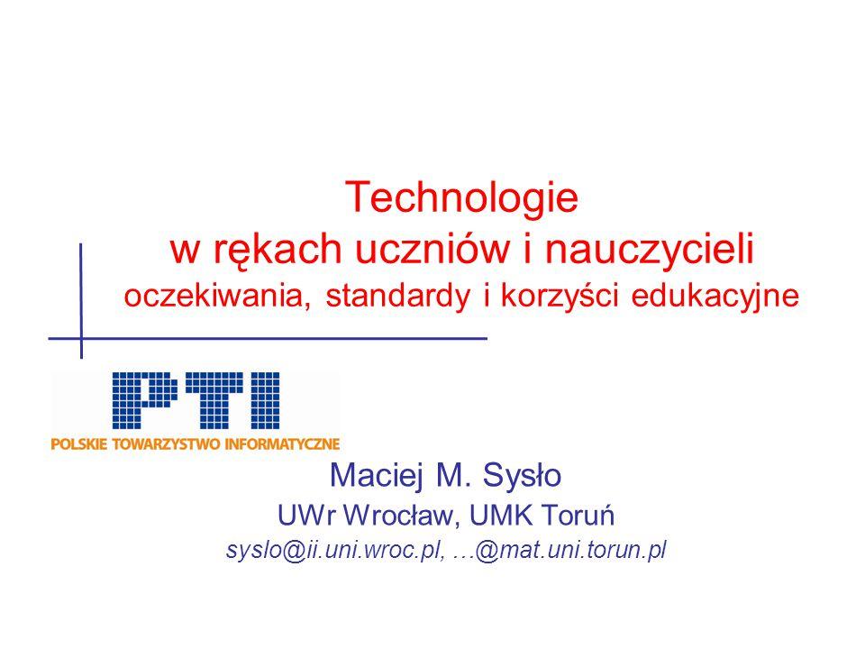 Maciej M. Sysło UWr Wrocław, UMK Toruń syslo@ii.uni.wroc.pl, …@mat.uni.torun.pl Technologie w rękach uczniów i nauczycieli oczekiwania, standardy i ko