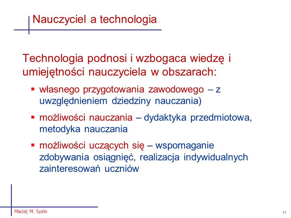 Maciej M. Sysło 11 Nauczyciel a technologia Technologia podnosi i wzbogaca wiedzę i umiejętności nauczyciela w obszarach:  własnego przygotowania zaw