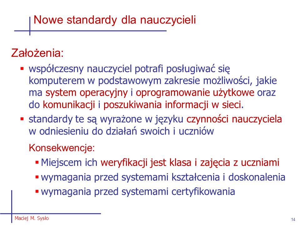 Maciej M. Sysło 14 Nowe standardy dla nauczycieli Założenia:  współczesny nauczyciel potrafi posługiwać się komputerem w podstawowym zakresie możliwo