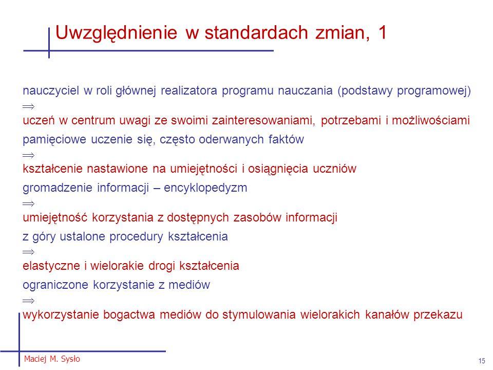 Maciej M. Sysło 15 Uwzględnienie w standardach zmian, 1 nauczyciel w roli głównej realizatora programu nauczania (podstawy programowej)  uczeń w cent