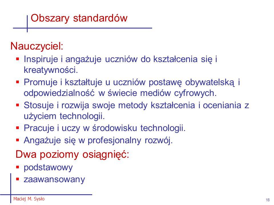 Maciej M. Sysło 18 Obszary standardów Nauczyciel:  Inspiruje i angażuje uczniów do kształcenia się i kreatywności.  Promuje i kształtuje u uczniów p